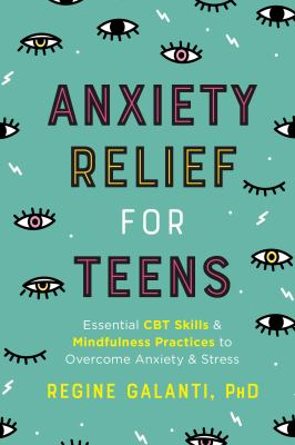 Staff Picks: Anxiety relief for teens : essential CBT skills and mindfulness practices to overcome anxiety and stress